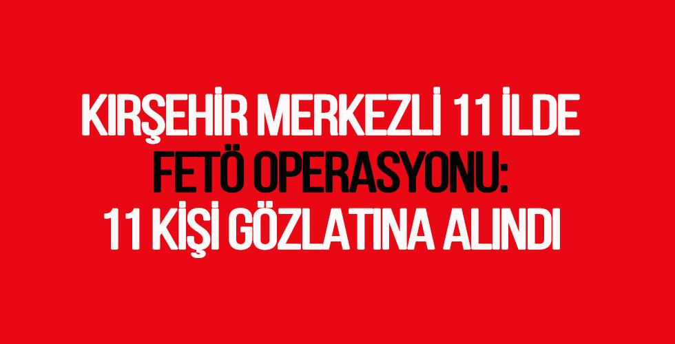 Kırşehir Merkezli 11 ilde FETÖ operasyonu