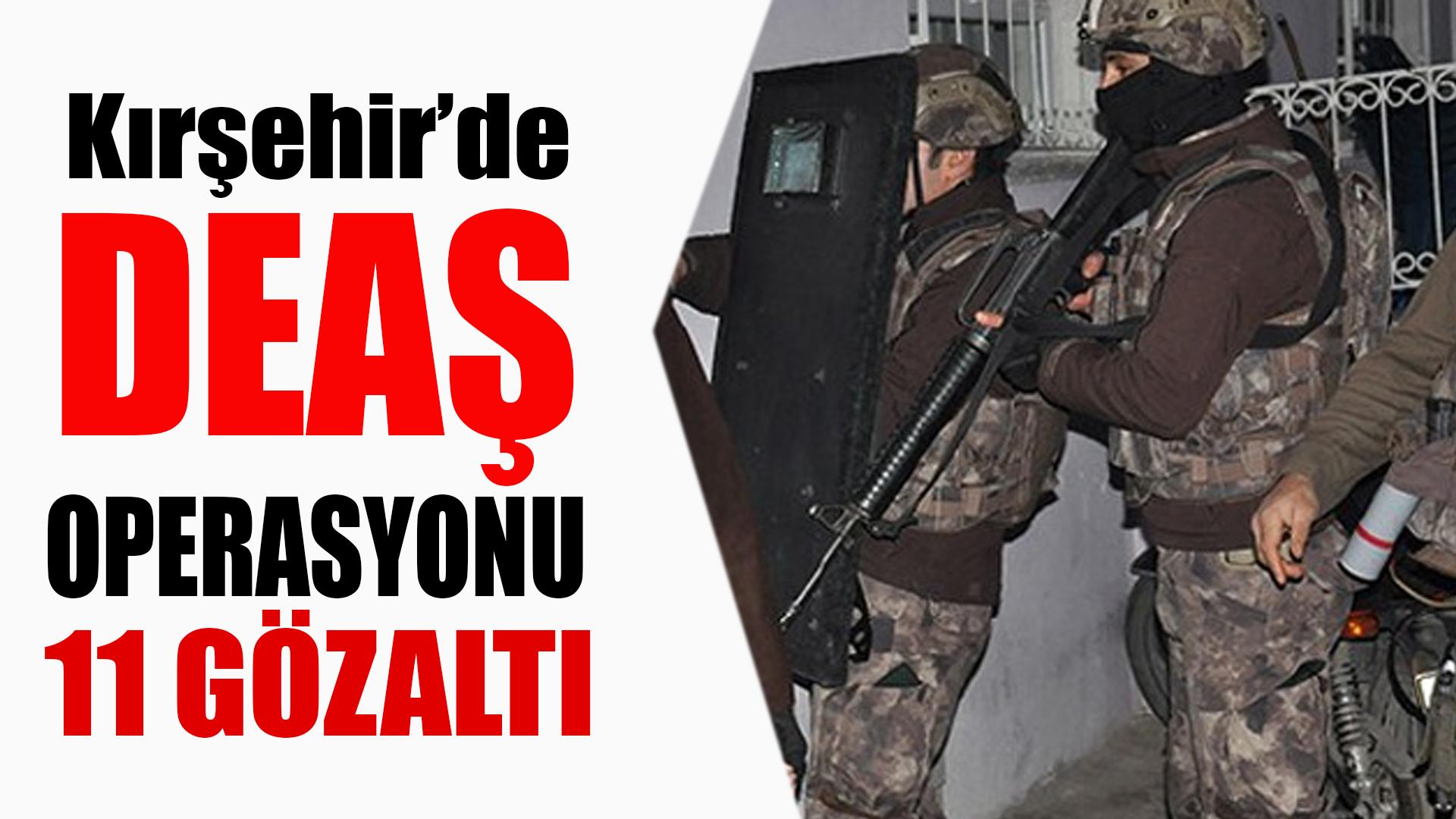 Kırşehir'de DEAŞ'a yönelik operasyonda 11 şüpheli gözaltına alındı.