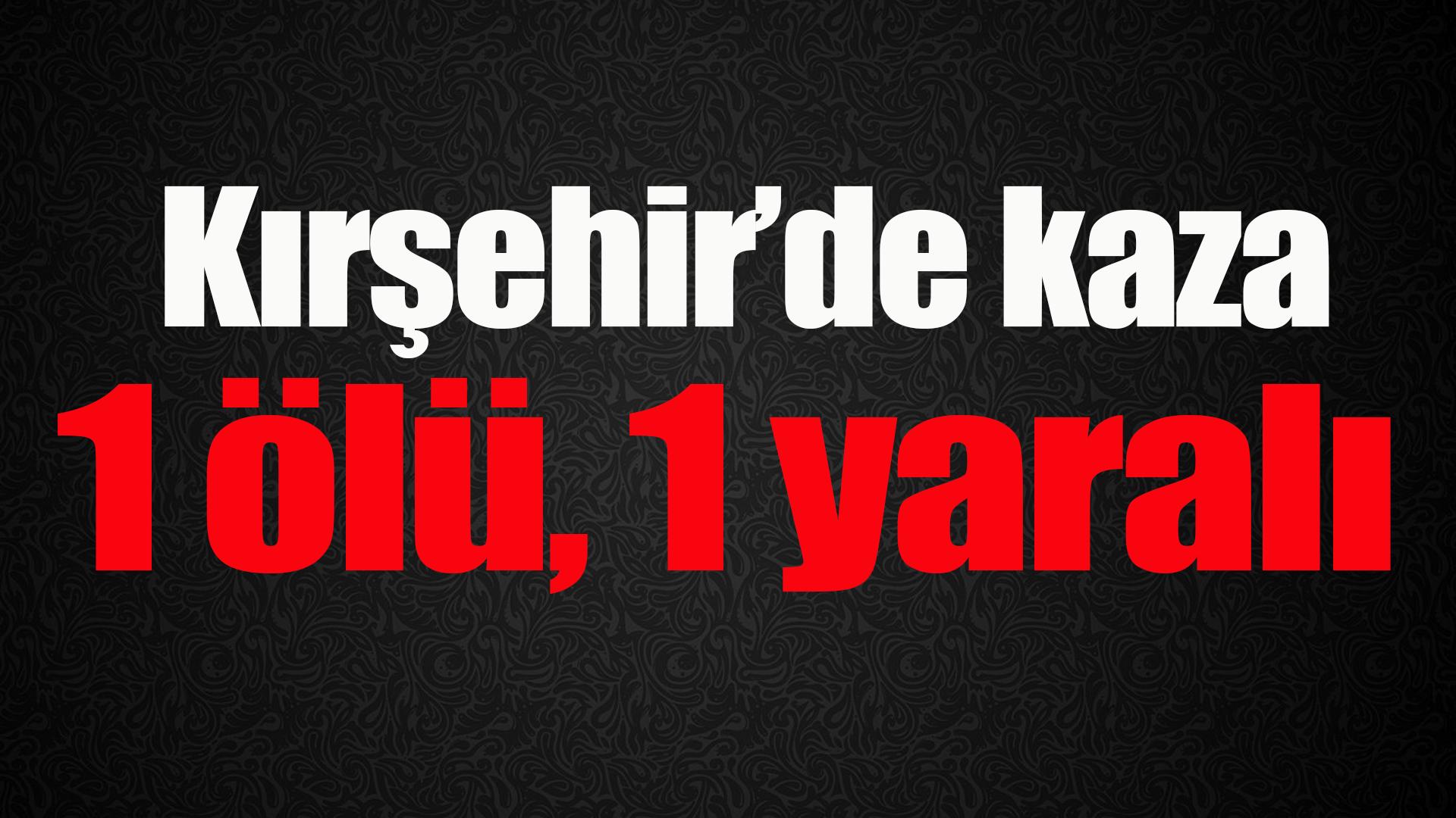 Kırşehir'de kaza 1 ölü, 1 yaralı