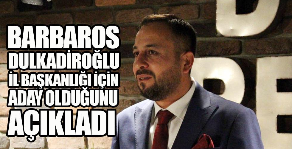 Barbaros Dulkadiroğlu Adaylığını açıkladı