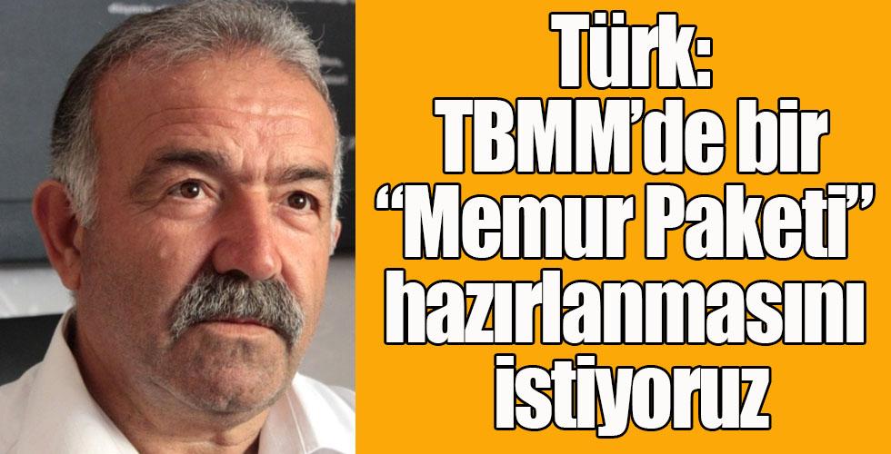 """Türk: TBMM'de bir """"Memur Paketi"""" hazırlanmasını istiyoruz"""
