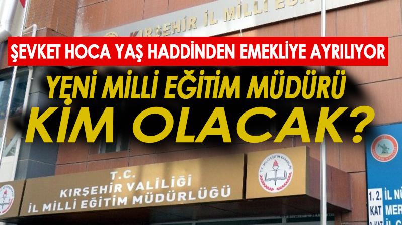 Kırşehir Milli Eğitim Müdürü kim olacak?