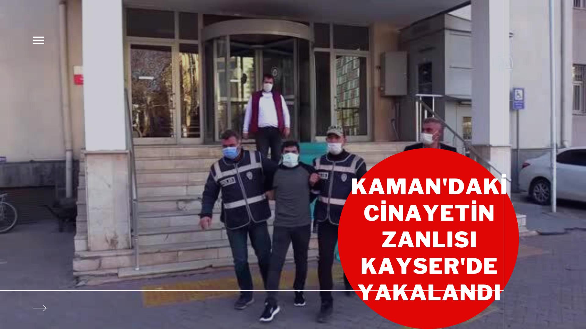 Kaman'daki cinayetin zanlısı Kayseri'de yakalandı
