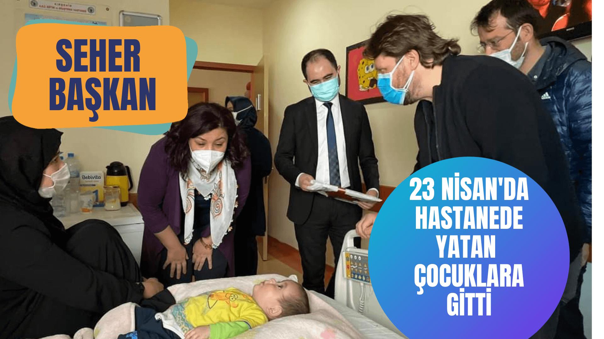 Seher Başkan hastanede yatan çocukları ziyaret etti