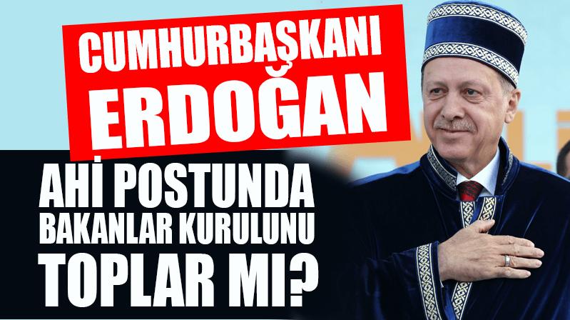 Cumhurbaşkanı Erdoğan Ahi Postunda Bakanlar Kurulu'nu toplar mı?