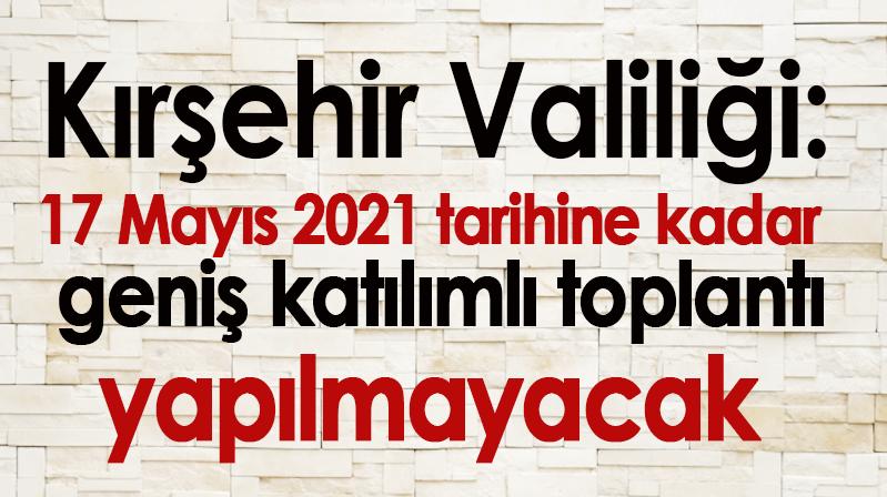 Kırşehir Valiliği: 17 Mayıs 2021 tarihine kadar geniş katılımlı toplantı yapılmayacak