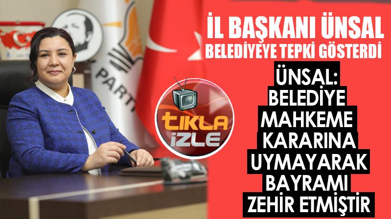 -İL BAŞKANI ÜNSAL, BELEDİYEYE TEPKİ GÖSTERDİ