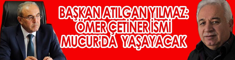 Mucur Belediye Başkanı Yılmaz: Ömer Çetiner'in ismi Mucur'da yaşayacak