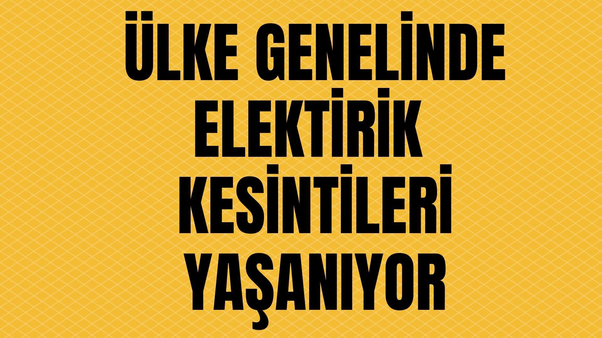 Tüm Türkiye geneli elektrik kesintisi yaşanıyor