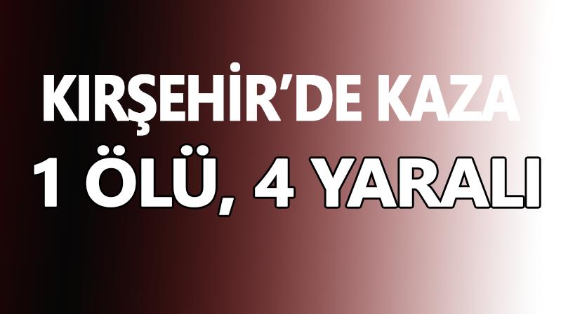 Kırşehir'de kaza:1 ölü, 4 yaralı