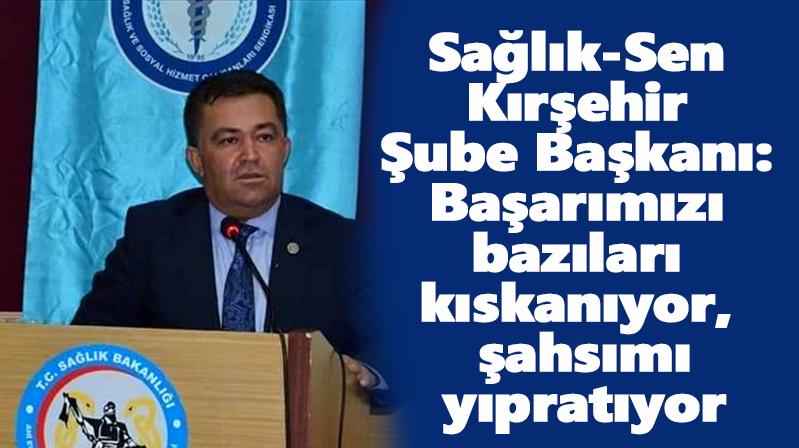 Sağlık-Sen Kırşehir Şube Başkanı: Başarımızı bazıları kıskanıyor, şahsımı yıpratıyorlar