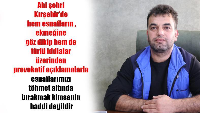 Ahi şehri Kırşehir'de hem esnafların ekmeğine göz dikip hem de türlü iddialar üzerinden provokatif açıklamalarla esnaflarımızı töhmet altında bırakmak kimsenin haddi değildir.